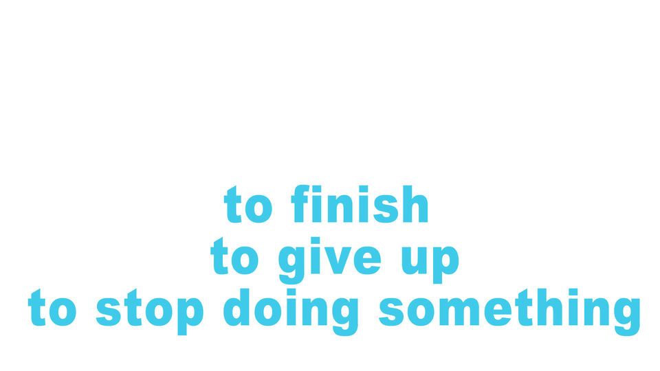 to finish, to give up, to stop doing something
